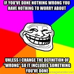 "Trollface - if you've done nothing wrong you have nothing to worry about unless i change the definition of ""wrong"" so it includes something you've done"
