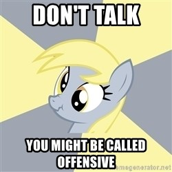 Badvice Derpy - Don't talk  you might be called offensive