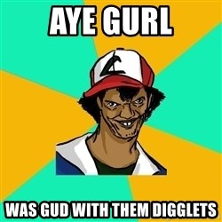 Ash Pedreiro - aye gurl was gud with them digglets