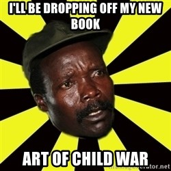 KONY THE PIMP - I'll be dropping off my new book art of child war