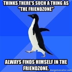 "Socially Awkward Penguin - thinks there's such a thing as ""the friendzone"" always finds himself in the friendzone."
