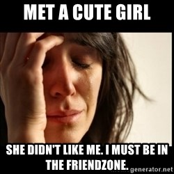 First World Problems - met a cute girl she didn't like me. I must be in the friendzone.