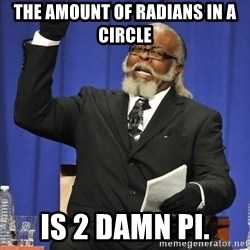 Jimmy Mcmillan - The amount of radians in a circle is 2 damn pi.