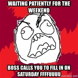 Rage FU - WAITING PATIENTLY FOR THE WEEKEND BOSS CALLS YOU TO FILL IN ON SATURDAY FFFFUUUU