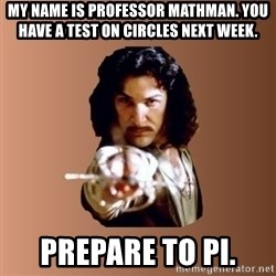 Prepare To Die - My name is PROFESSOR mathman. You have a test on circles next week. prepare to pi.
