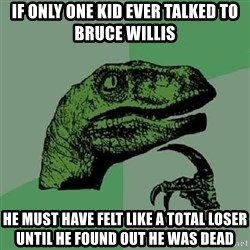 Philosoraptor - if only one kid ever talked to bruce willis he must have felt like a total loser until he found out he was dead