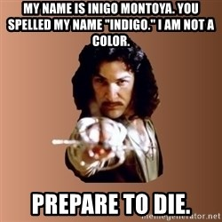"Prepare To Die - my name is inigo montoya. you spelled my name ""indigo."" I am not a color. prepare to die."