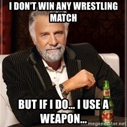 The Most Interesting Man In The World - I don't win any wrestling match but if i do... i use a weapon...