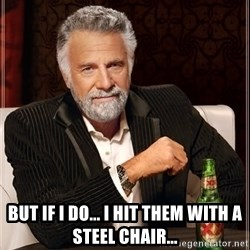The Most Interesting Man In The World -  But if I do... i hit them with a steel chair...