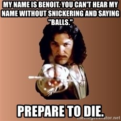"Prepare To Die - my name is benoit. you can't hear my name without snickering and saying ""balls."" prepare to die."