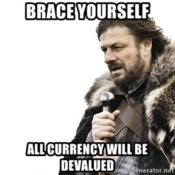 Winter is Coming - brace yourself all currency will be devalued