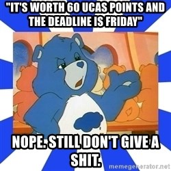"""Care Bear - """"IT's Worth 60 UCAS POINTS AND THE DEADLINE IS FRIDAY""""  Nope. Still don't give a shit."""