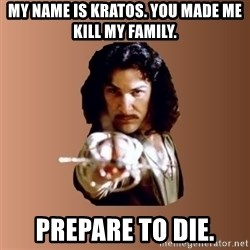 Prepare To Die - my name is kratos. you made me kill my family. prepare to die.