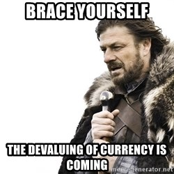 Winter is Coming - brace yourself the devaluing of currency is coming