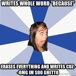 """Annoying Facebook Girl - writes whole word """"because"""" erases everything and writes cuz--omg im soo ghetto"""