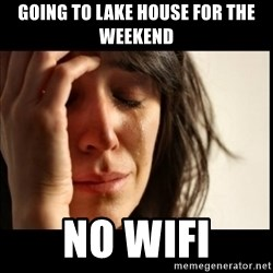 First World Problems - Going to lake house for the weekend no wifi
