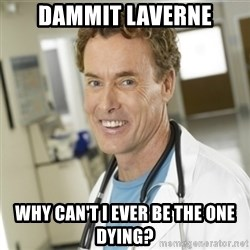 dr cox - DAMMIT LAVERNE Why can't i ever be the one dying?