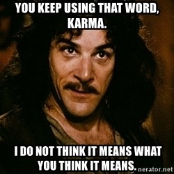 Inigo Montoya - You keep using that word, karma.  I do not think it means what you think it means.
