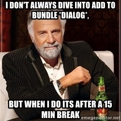The Most Interesting Man In The World - I don't always dive into Add to bundle *dialog*, but when i do its after a 15 min break