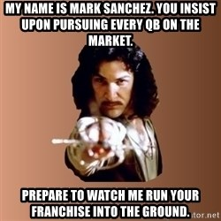 Prepare To Die - my name is mark sanchez. you insist upon pursuing every qb on the market. prepare to watch me run your franchise into the ground.