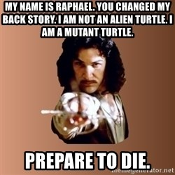 Prepare To Die - my name is raphael. You changed my back story. I am not an alien turtle. I am a mutant turtle. prepare to die.