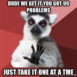 Chill Out Lemur - dude we get it you got 99 problems just take it one at a tme
