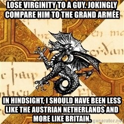 History Major Heraldic Beast - Lose virginity to a guy. Jokingly compare him to the Grand Armée  In hindsight, I should have been less like the Austrian netherlands and more like Britain.