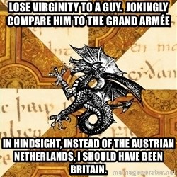 History Major Heraldic Beast - Lose virginity to a guy.  Jokingly compare him to the Grand Armée In hindsight, instead of the Austrian Netherlands, I should have been Britain.