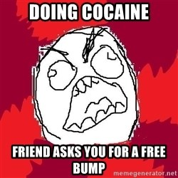Rage FU - Doing cocaine Friend asks you for a free bump