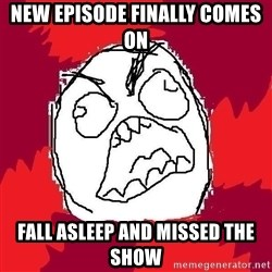 Rage FU - New episode finally comes on Fall Asleep and missed the show