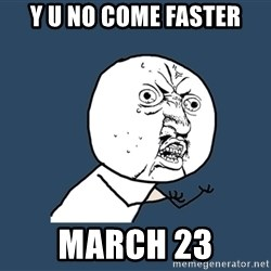 Y U No - y u no come faster march 23