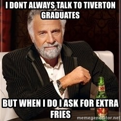 The Most Interesting Man In The World - i dont always talk to tiverton graduates  but when i do i ask for extra fries