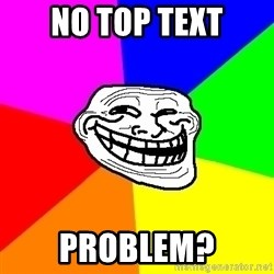 Trollface - no top text problem?