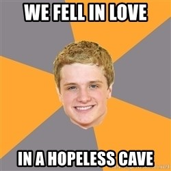 Advice Peeta - WE fell in love in a hopeless cave