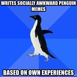 Socially Awkward Penguin - writes socially awkward penguin memes based on own experiences