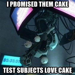 GLaDOS - I promised them cake test subjects love cake