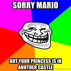 Trollface - SORRY MARIO BUT YOUR PRINCESS IS IN ANOTHER CASTLE