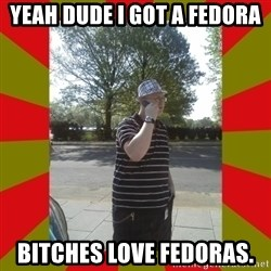 the enforcer  - yeah dude i got a fedora bitches love fedoras.