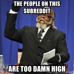 Rent Is Too Damn High - The people on this subreddit are too damn high