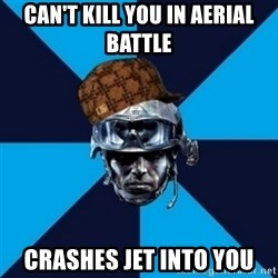 Scumbag Battlefield 3 Guy - Can't kill you in aerial battle crashes jet into you