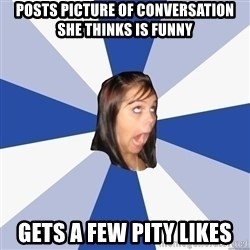 Annoying Facebook Girl - posts picture of conversation she thinks is funny gets a few pity likes