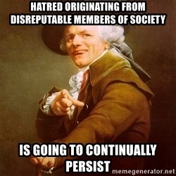 Joseph Ducreux - hatred originating from disreputable members of society is going to continually persist