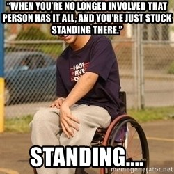 """Drake Wheelchair - """"When you're no longer involved that person has it all, and you're just stuck standing there."""" STANDING...."""