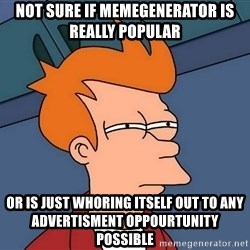 Futurama Fry - not sure if memegenerator is really popular or is just whoring itself out to any advertisment oppourtunity possible