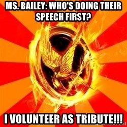 Typical fan of the hunger games - Ms. Bailey: Who's doing their speech first? i volunteer as tribute!!!