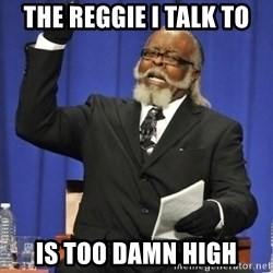 the rent is too damn highh - The reggie i talk to is too damn high
