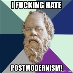 philosopher - i fucking hate postmodernism!