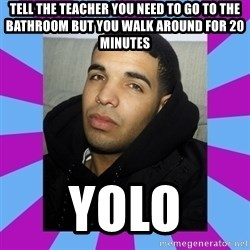YOLO Drake - tell the teacher you need to go to the bathroom but you walk around for 20 minutes yolo