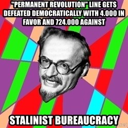 """Trotsky Want a Cracker - """"Permanent revolution"""" Line gets defeated democratically with 4.000 in favor and 724.000 against stalinist bureaucracy"""