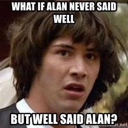 Conspiracy Keanu - what if alan never said well but well said alan?